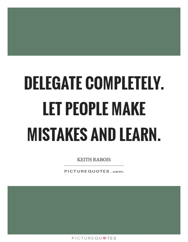 Delegate completely. Let people make mistakes and learn Picture Quote #1