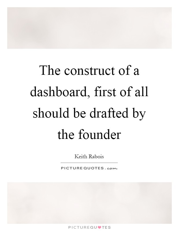 The construct of a dashboard, first of all should be drafted by the founder Picture Quote #1