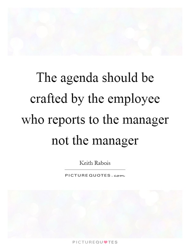 The agenda should be crafted by the employee who reports to the manager not the manager Picture Quote #1