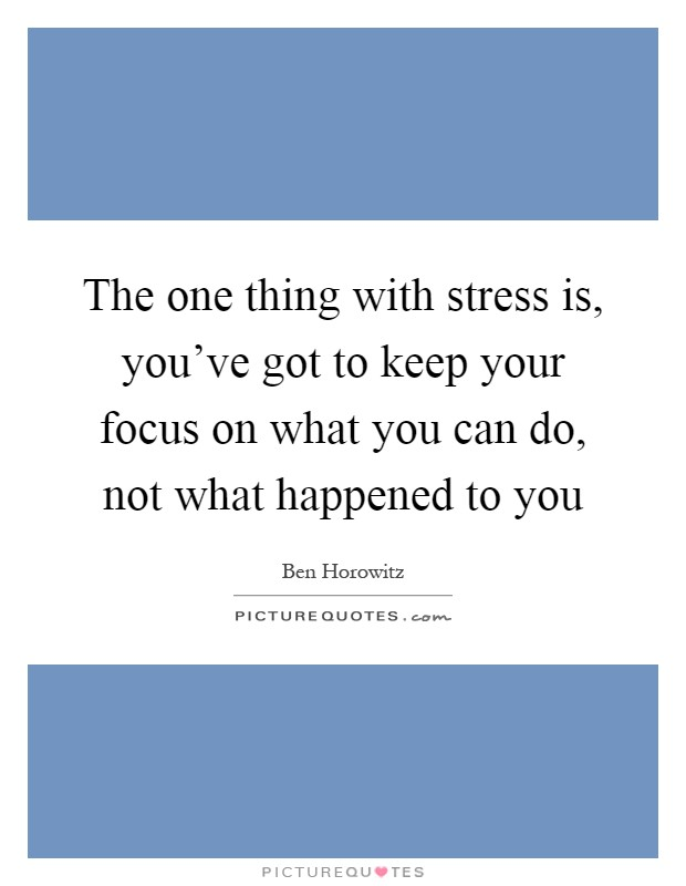 The one thing with stress is, you've got to keep your focus on what you can do, not what happened to you Picture Quote #1