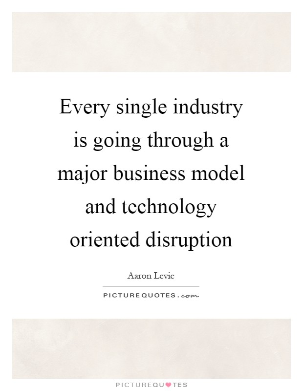 Every single industry is going through a major business model and technology oriented disruption Picture Quote #1