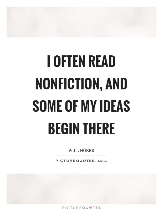 I often read nonfiction, and some of my ideas begin there Picture Quote #1