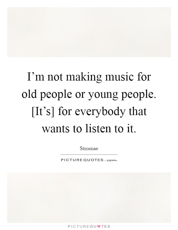 I'm not making music for old people or young people. [It's] for everybody that wants to listen to it Picture Quote #1