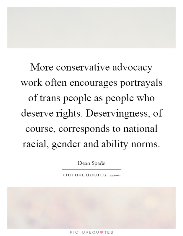 More conservative advocacy work often encourages portrayals of trans people as people who deserve rights. Deservingness, of course, corresponds to national racial, gender and ability norms Picture Quote #1