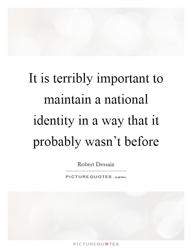 It is terribly important to maintain a national identity in a way that it probably wasn't before Picture Quote #1