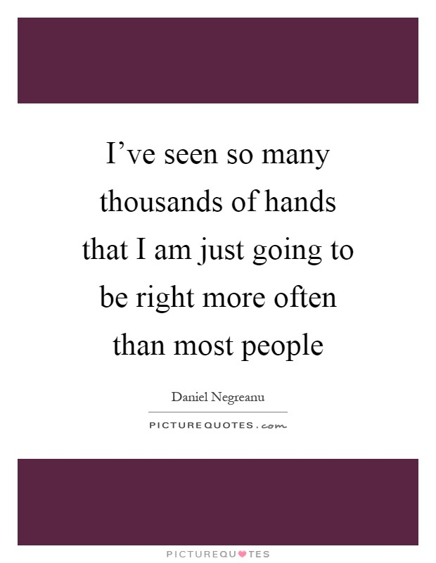 I've seen so many thousands of hands that I am just going to be right more often than most people Picture Quote #1