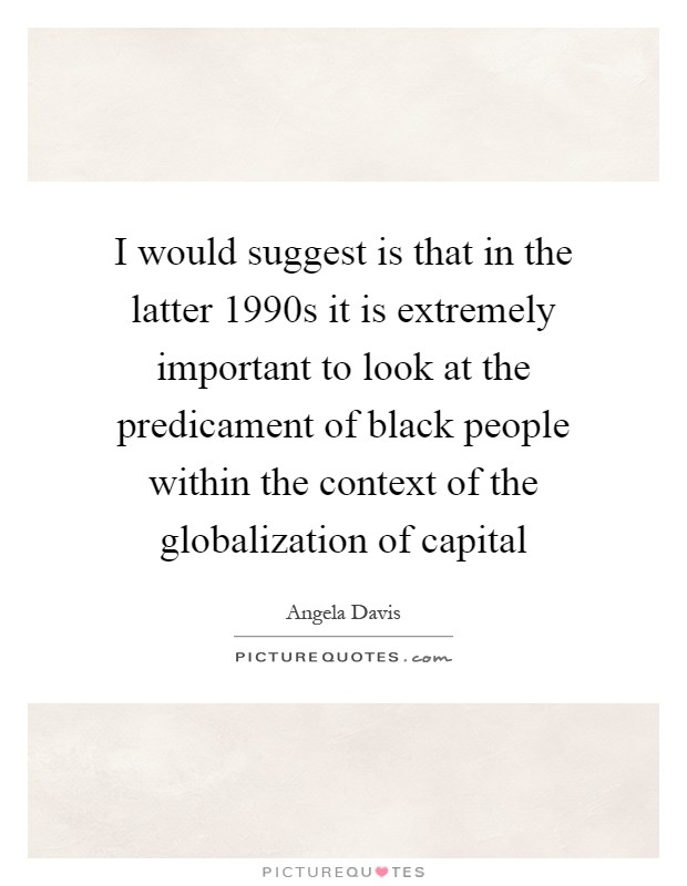 I would suggest is that in the latter 1990s it is extremely important to look at the predicament of black people within the context of the globalization of capital Picture Quote #1