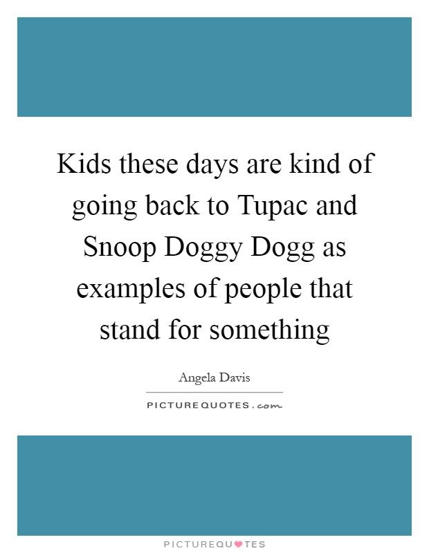 Kids these days are kind of going back to Tupac and Snoop Doggy Dogg as examples of people that stand for something Picture Quote #1