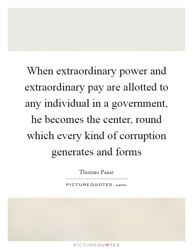 When extraordinary power and extraordinary pay are allotted to any individual in a government, he becomes the center, round which every kind of corruption generates and forms Picture Quote #1