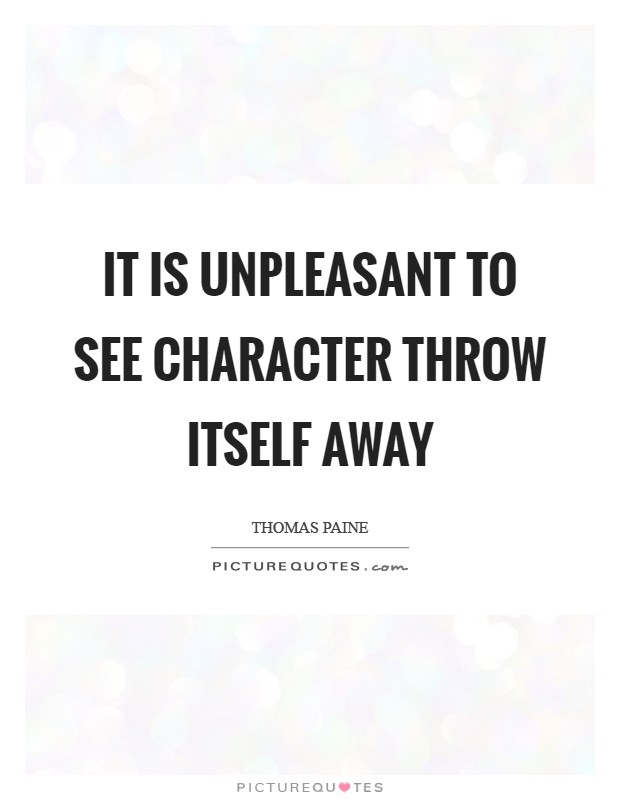 It is unpleasant to see character throw itself away Picture Quote #1
