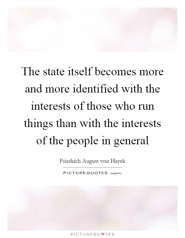 The state itself becomes more and more identified with the interests of those who run things than with the interests of the people in general Picture Quote #1