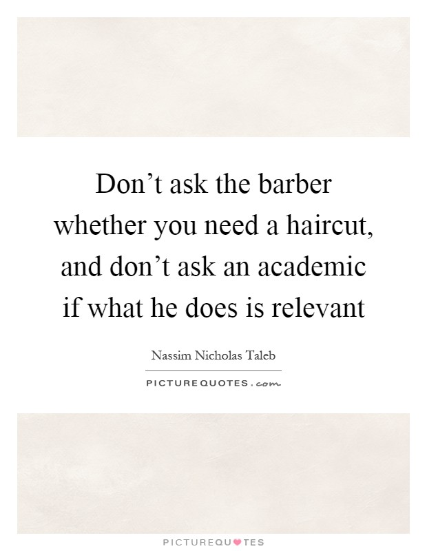 Don't ask the barber whether you need a haircut, and don't ask an academic if what he does is relevant Picture Quote #1