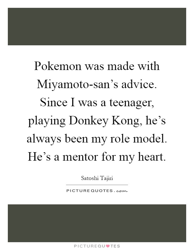 Pokemon was made with Miyamoto-san's advice. Since I was a teenager, playing Donkey Kong, he's always been my role model. He's a mentor for my heart Picture Quote #1