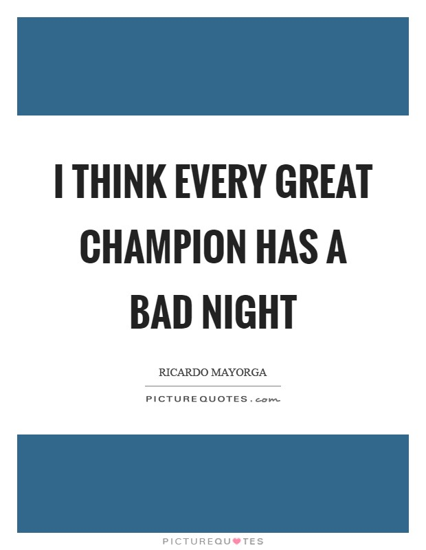 I think every great champion has a bad night Picture Quote #1