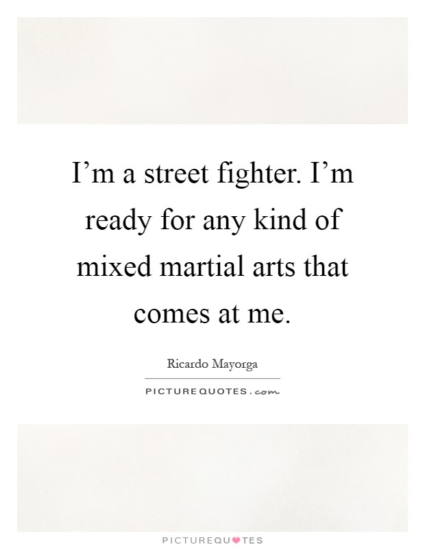 I'm a street fighter. I'm ready for any kind of mixed martial arts that comes at me Picture Quote #1