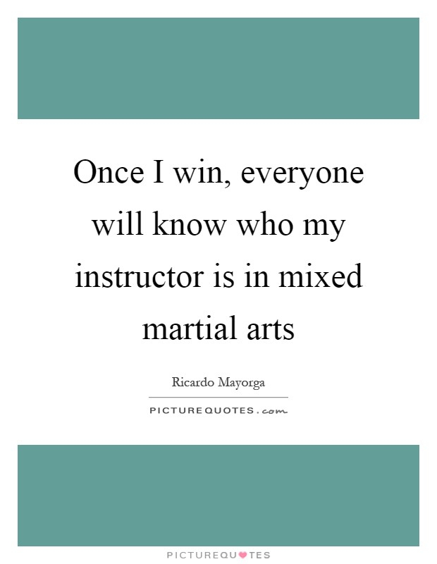Once I win, everyone will know who my instructor is in mixed martial arts Picture Quote #1