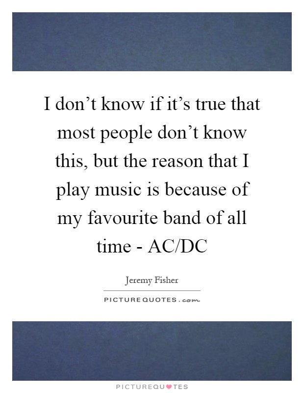 I don't know if it's true that most people don't know this, but the reason that I play music is because of my favourite band of all time - AC/DC Picture Quote #1
