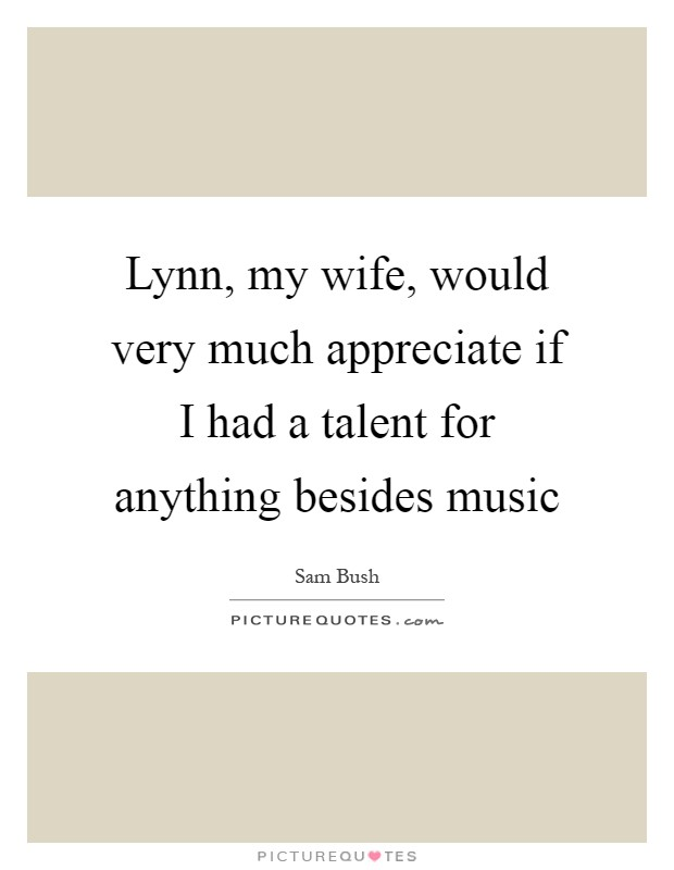 lynn my wife would very much appreciate if i had a talent for