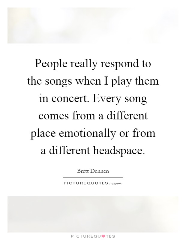 People really respond to the songs when I play them in concert. Every song comes from a different place emotionally or from a different headspace Picture Quote #1