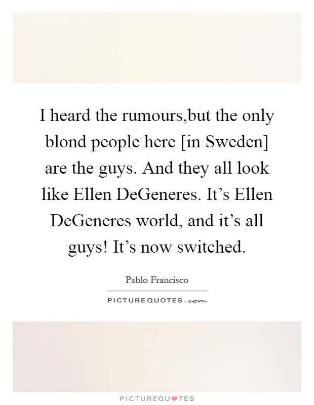 I heard the rumours,but the only blond people here [in Sweden] are the guys. And they all look like Ellen DeGeneres. It's Ellen DeGeneres world, and it's all guys! It's now switched Picture Quote #1