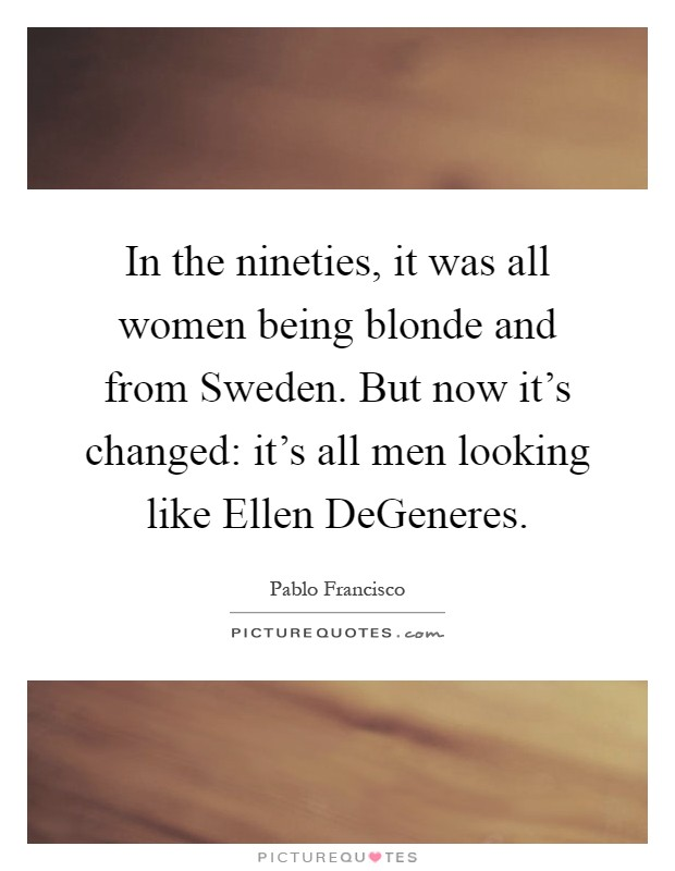In the nineties, it was all women being blonde and from Sweden. But now it's changed: it's all men looking like Ellen DeGeneres Picture Quote #1
