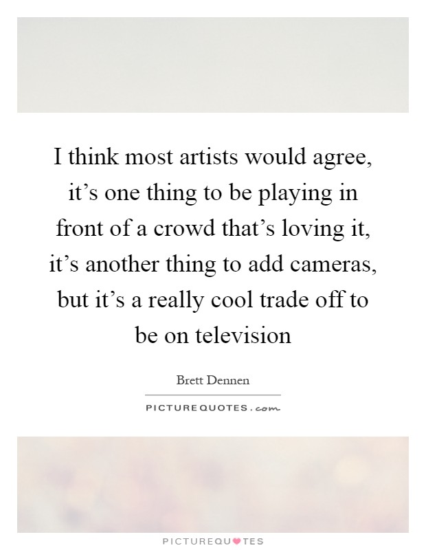 I think most artists would agree, it's one thing to be playing in front of a crowd that's loving it, it's another thing to add cameras, but it's a really cool trade off to be on television Picture Quote #1