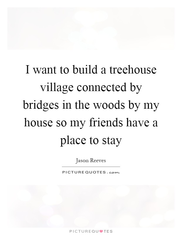 i want to build a treehouse village connected by bridges