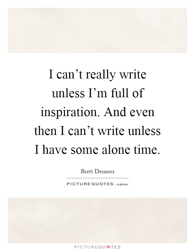 I can't really write unless I'm full of inspiration. And even then I can't write unless I have some alone time Picture Quote #1