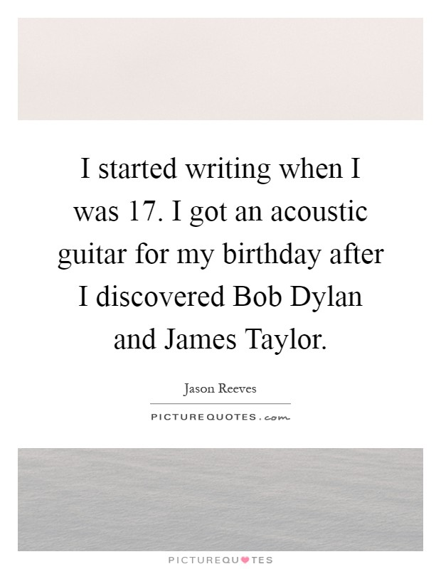 I started writing when I was 17. I got an acoustic guitar for my birthday after I discovered Bob Dylan and James Taylor Picture Quote #1