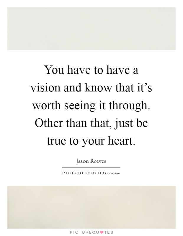 You have to have a vision and know that it's worth seeing it through. Other than that, just be true to your heart Picture Quote #1