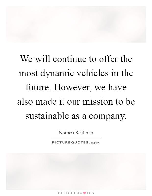 We will continue to offer the most dynamic vehicles in the future. However, we have also made it our mission to be sustainable as a company Picture Quote #1
