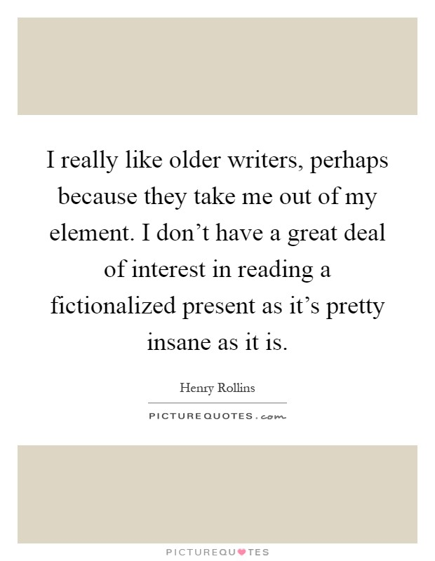 I really like older writers, perhaps because they take me out of my element. I don't have a great deal of interest in reading a fictionalized present as it's pretty insane as it is Picture Quote #1
