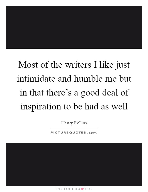 Most of the writers I like just intimidate and humble me but in that there's a good deal of inspiration to be had as well Picture Quote #1