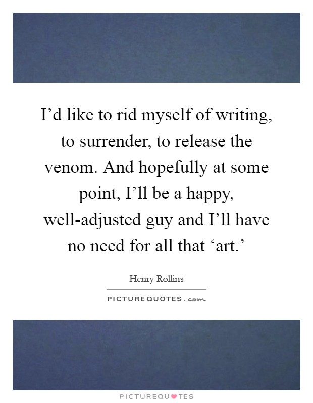 I'd like to rid myself of writing, to surrender, to release the venom. And hopefully at some point, I'll be a happy, well-adjusted guy and I'll have no need for all that 'art.' Picture Quote #1