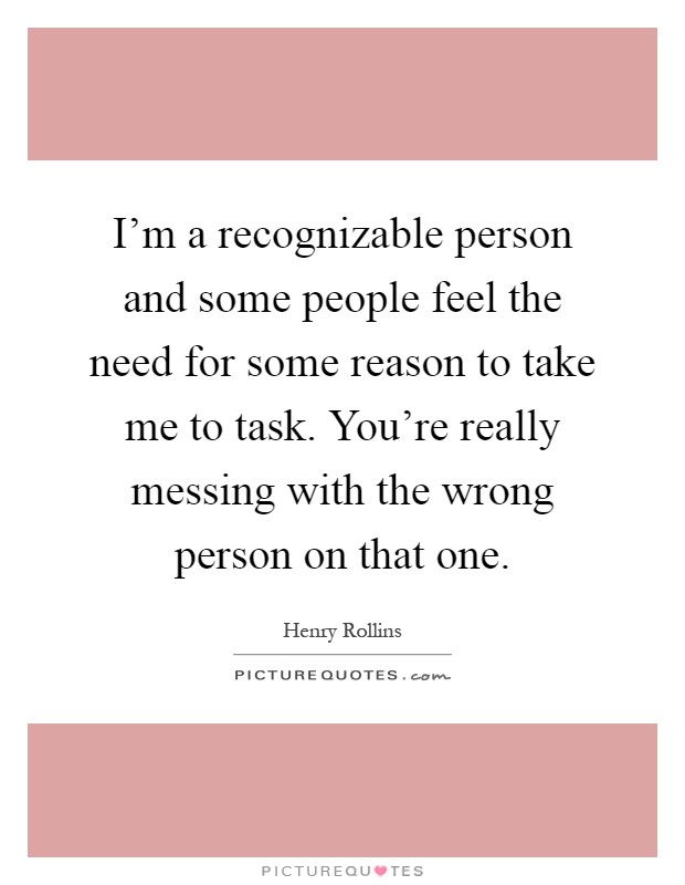 I'm a recognizable person and some people feel the need for some reason to take me to task. You're really messing with the wrong person on that one Picture Quote #1