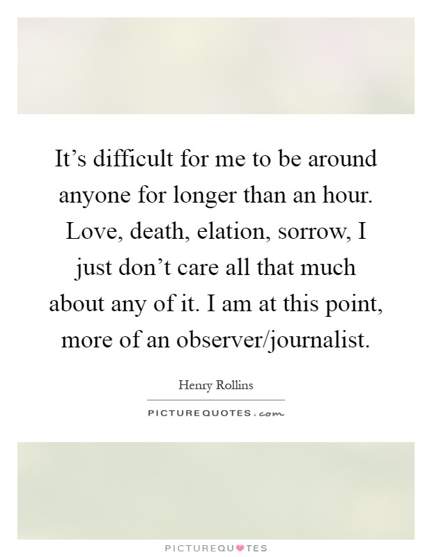 It's difficult for me to be around anyone for longer than an hour. Love, death, elation, sorrow, I just don't care all that much about any of it. I am at this point, more of an observer/journalist Picture Quote #1
