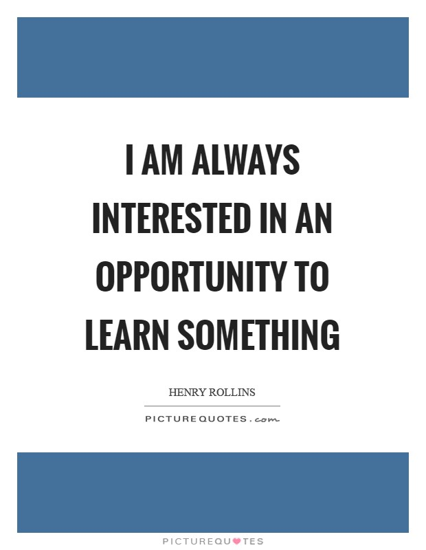 I am always interested in an opportunity to learn something Picture Quote #1