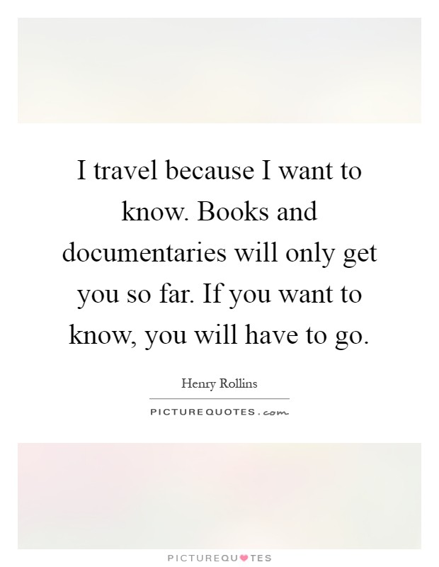 I travel because I want to know. Books and documentaries will only get you so far. If you want to know, you will have to go Picture Quote #1