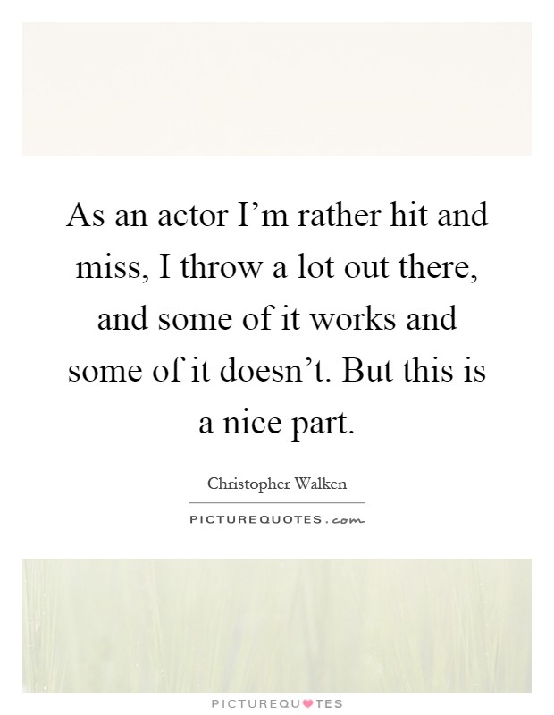 As an actor I'm rather hit and miss, I throw a lot out there, and some of it works and some of it doesn't. But this is a nice part Picture Quote #1
