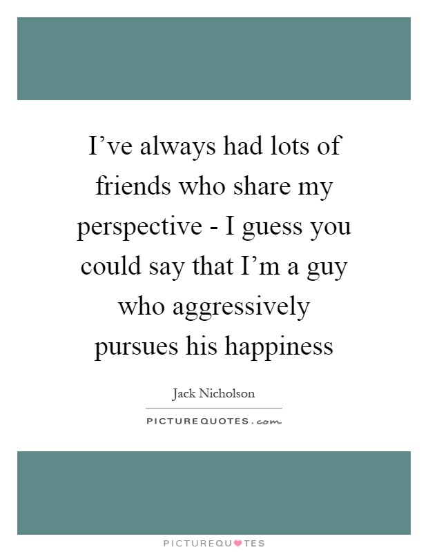 I've always had lots of friends who share my perspective - I guess you could say that I'm a guy who aggressively pursues his happiness Picture Quote #1