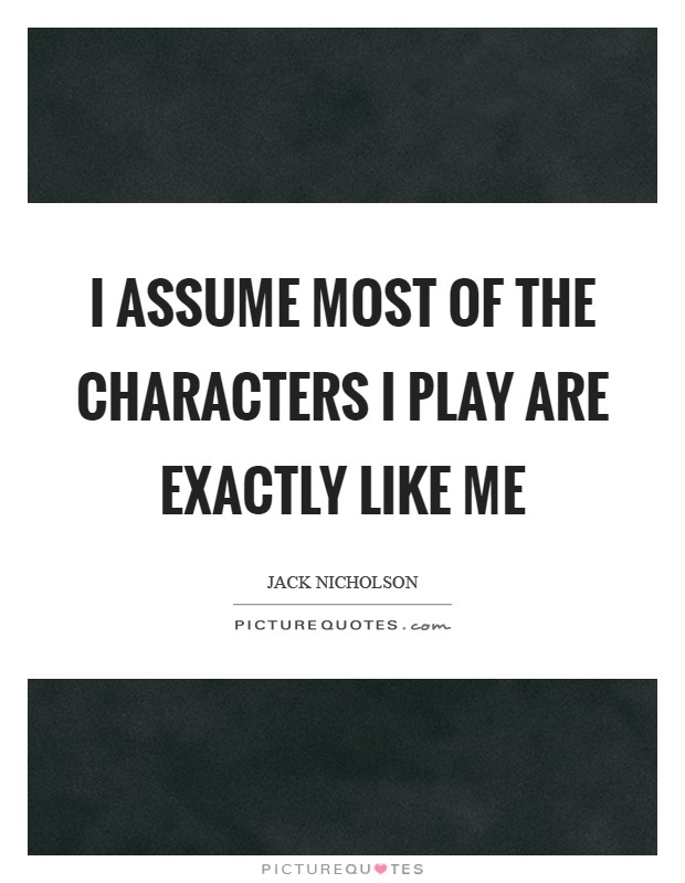 I assume most of the characters I play are exactly like me Picture Quote #1