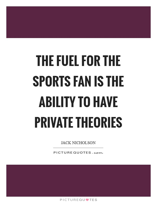 The fuel for the sports fan is the ability to have private theories Picture Quote #1