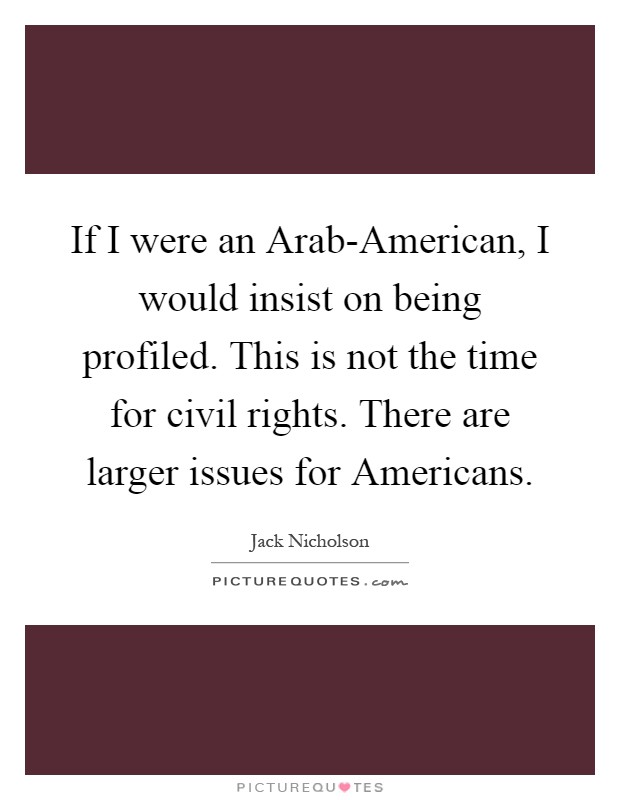 If I were an Arab-American, I would insist on being profiled. This is not the time for civil rights. There are larger issues for Americans Picture Quote #1