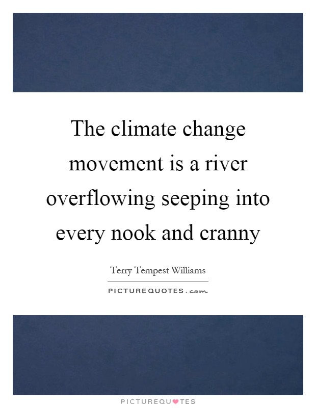 The climate change movement is a river overflowing seeping into every nook and cranny Picture Quote #1