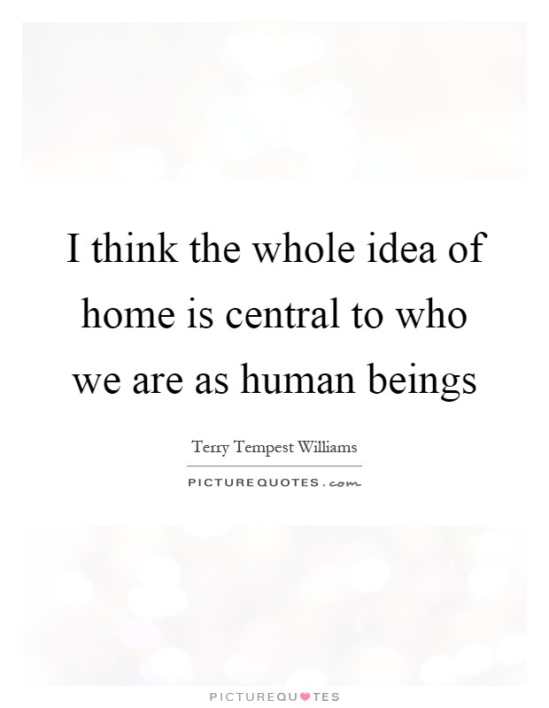 I think the whole idea of home is central to who we are as human beings Picture Quote #1