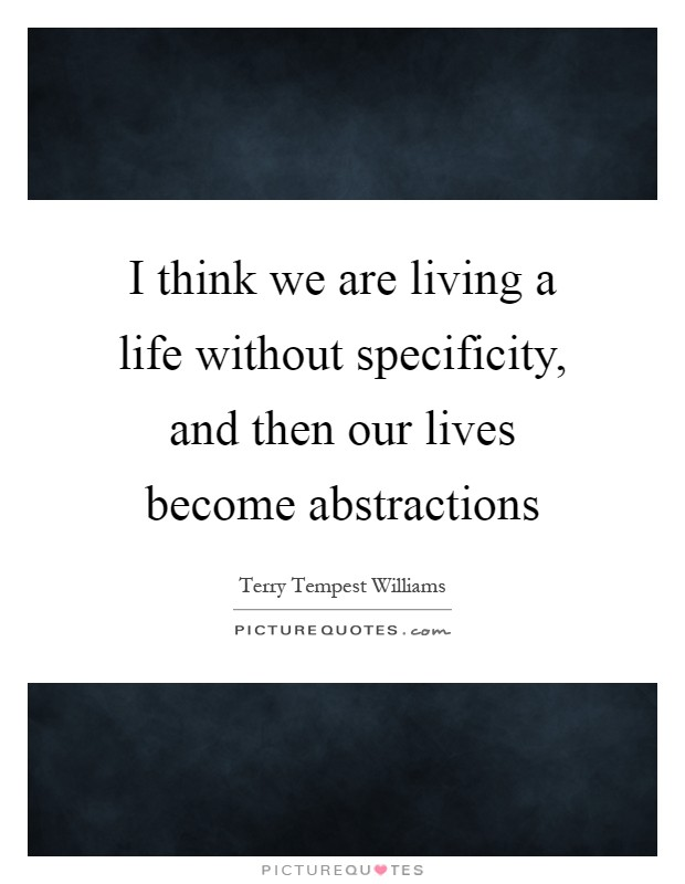 I think we are living a life without specificity, and then our lives become abstractions Picture Quote #1