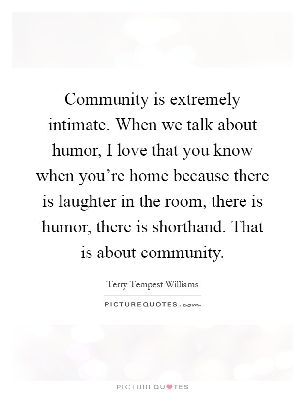 community is extremely intimate when we talk about humor i