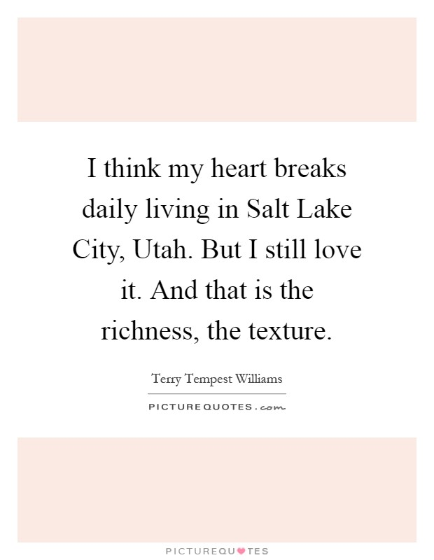 I think my heart breaks daily living in Salt Lake City, Utah. But I still love it. And that is the richness, the texture Picture Quote #1
