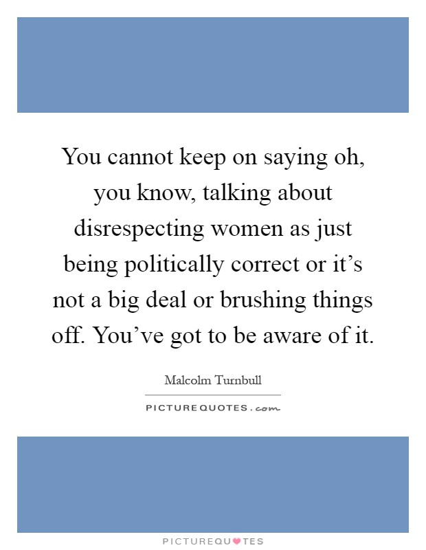 You cannot keep on saying oh, you know, talking about disrespecting women as just being politically correct or it's not a big deal or brushing things off. You've got to be aware of it Picture Quote #1
