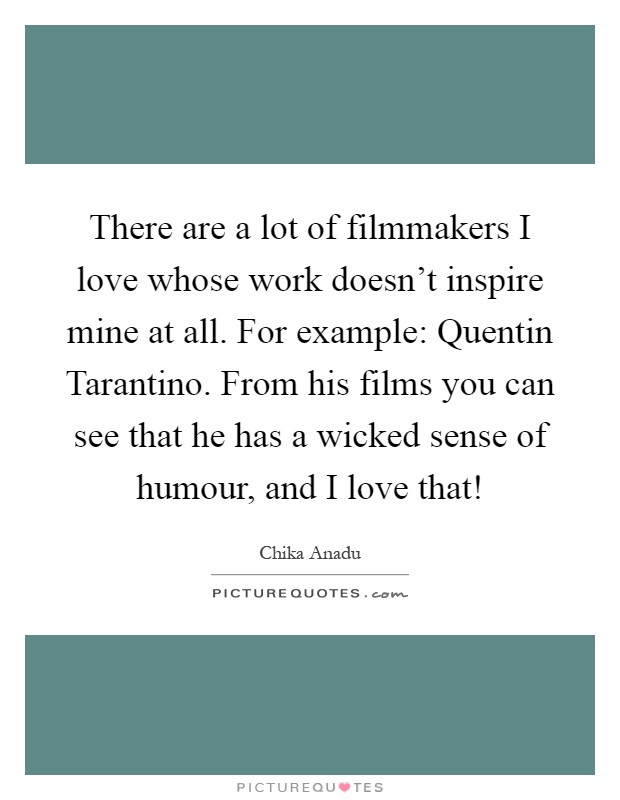 There are a lot of filmmakers I love whose work doesn't inspire mine at all. For example: Quentin Tarantino. From his films you can see that he has a wicked sense of humour, and I love that! Picture Quote #1
